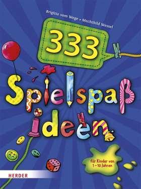 333 Spielspaßideen. für Kinder von 1 bis 10 Jahren
