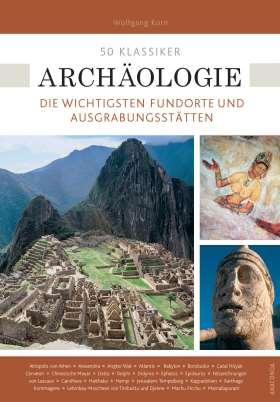 50 Klassiker Archäologie. Die wichtigsten Fundorte und Ausgrabungsstätten