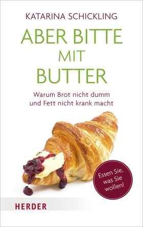 Aber bitte mit Butter. Warum Brot nicht dumm und Fett nicht krank macht