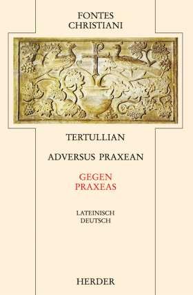 Adversus Praxean = Gegen Praxeas. Im Anhang: Hippolyt, Contra Noetum = Gegen Noet