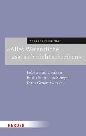 »Alles Wesentliche lässt sich nicht schreiben«. Leben und Denken Edith Steins im Spiegel ihres Gesamtwerks