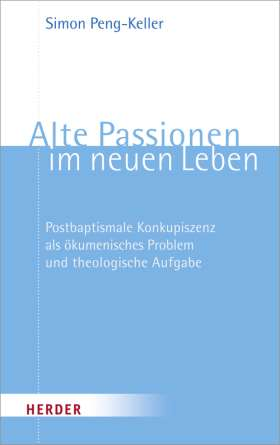 Alte Passionen im neuen Leben. Postbaptismale Konkupiszenz als ökumenisches Problem und theologische Aufgabe