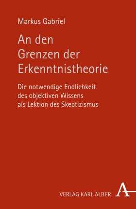 An den Grenzen der Erkenntnistheorie. Die notwendige Endlichkeit des objektiven Wissens als Lektion des Skeptizismus