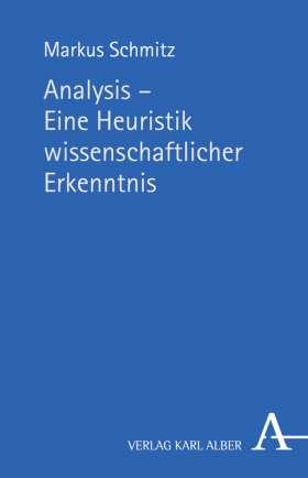 Analysis - Eine Heuristik wissenschaftlicher Erkenntnis. Platonisch-aristotelische Methodologie vor dem Hintergrund ihres rhetorisch-technisch beeinflussten Wandels in Mathematik und Philosophie der Neuzeit und Moderne