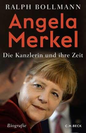 Angela Merkel. Die Kanzlerin und ihre Zeit