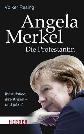 Angela Merkel - Die Protestantin. Ihr Aufstieg, ihre Krisen - und jetzt?