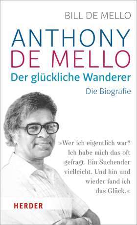 Anthony de Mello - Der glückliche Wanderer. Die Biografie