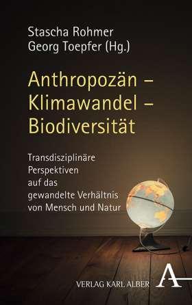 Anthropozän – Klimawandel – Biodiversität. Transdisziplinäre Perspektiven auf das gewandelte Verhältnis von Mensch und Natur
