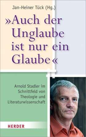 """""""Auch der Unglaube ist nur ein Glaube"""" Arnold Stadler im Schnittfeld von Theologie und Literaturwissenschaft"""