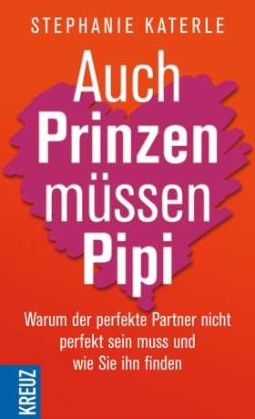 Auch Prinzen müssen Pipi. Warum der perfekte Partner nicht perfekt sein muss und wie Sie ihn finden