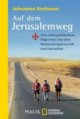 Auf dem Jerusalemweg. Eine außergewöhnliche Pilgerreise: Aus dem Herzen Europas zu Fuß nach Jerusalem