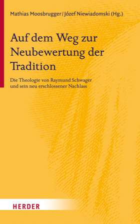 Auf dem Weg zur Neubewertung der Tradition. Die Theologie von Raymund Schwager und sein neu erschlossener Nachlass