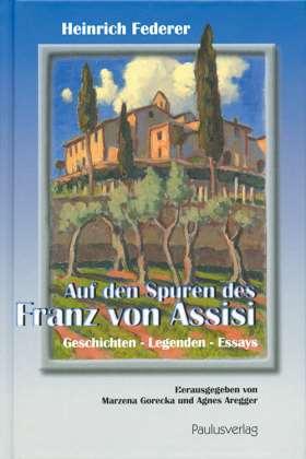 Auf den Spuren des Franz von Assisi. Geschichten-Legenden-Essays