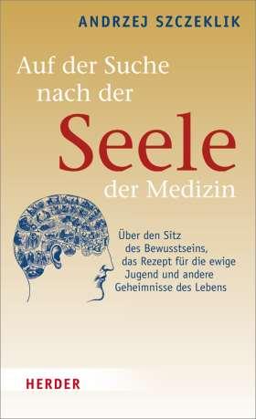 Auf der Suche nach der Seele der Medizin. Über den Sitz des Bewusstseins, das Rezept für die ewige Jugend und andere Geheimnisse des Lebens