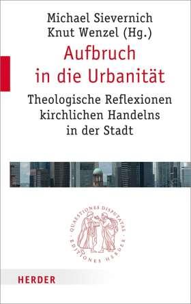 Aufbruch in die Urbanität. Theologische Reflexionen kirchlichen Handelns in der Stadt