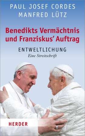 Benedikts Vermächtnis und Franziskus' Auftrag. Entweltlichung. Eine Streitschrift