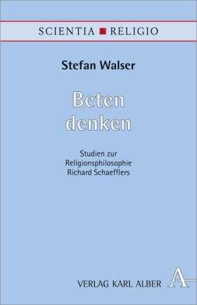 Beten denken. Studien zur religionsphilosophischen Gebetslehre Richard Schaefflers