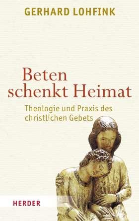 Beten schenkt Heimat. Theologie und Praxis des christlichen Gebets