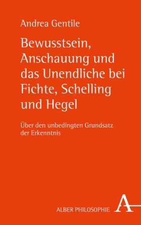 Bewusstsein, Anschauung und das Unendliche bei Fichte, Schelling und Hegel. Über den unbedingten Grundsatz der Erkenntnis