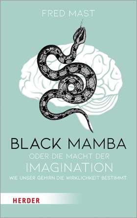 Black Mamba oder die Macht der Imagination. Wie unser Gehirn die Wirklichkeit bestimmt