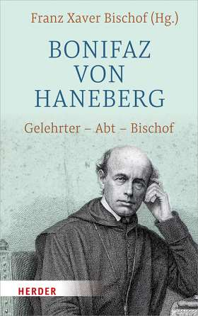 Bonifaz von Haneberg. Gelehrter - Abt - Bischof