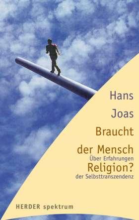 Braucht der Mensch Religion? Über Erfahrungen der Selbsttranszendenz