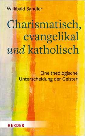 Charismatisch, evangelikal und katholisch. Eine theologische Unterscheidung der Geister