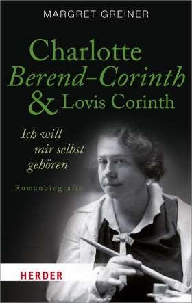 Charlotte Berend-Corinth und Lovis Corinth. Ich will mir selbst gehören. Romanbiografie