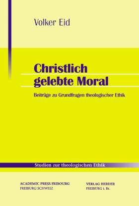 Christlich gelebte Moral. Theologische und anthropologische Beiträge zur theologischen Ethik