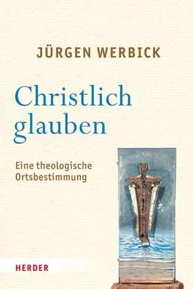 Christlich glauben. Eine theologische Ortsbestimmung