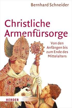 Christliche Armenfürsorge. Von den Anfängen bis zum Ende des Mittelalters. Eine Geschichte des Helfens und seiner Grenzen
