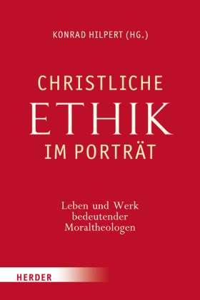 Christliche Ethik im Porträt. Leben und Werk bedeutender Moraltheologen