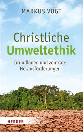 Christliche Umweltethik. Grundlagen und zentrale Herausforderungen