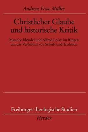 Christlicher Glaube und historische Kritik. Maurice Blondel und Alfred Loisy im Ringen um das Verhältnis von Schrift und Tradition