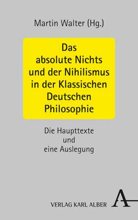Das absolute Nichts und der Nihilismus in der Klassischen Deutschen Philosophie. Die Haupttexte und eine Auslegung