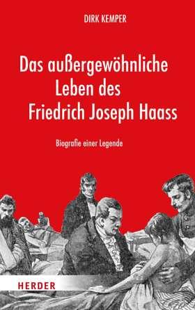 Das außergewöhnliche Leben des Friedrich Joseph Haass. Biografie einer Legende