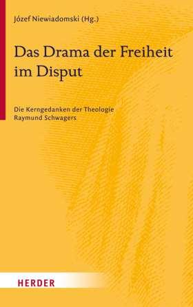 Das Drama der Freiheit im Disput. Die Kerngedanken der Theologie Raymund Schwagers