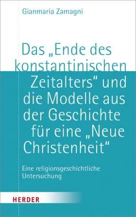 """Das """"Ende des konstantinischen Zeitalters"""" und die Modelle aus der Geschichte für eine """"neue Christenheit"""". Eine religionsgeschichtliche Untersuchung"""