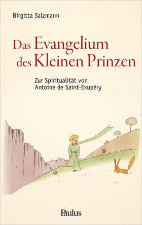 Das Evangelium des Kleinen Prinzen. Zur Spiritualität von Antoine de Saint-Exupéry