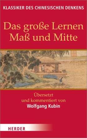 Das große Lernen - Maß und Mitte - Der Klassiker der Pietät. Übersetzt und kommentiert von Wolfgang Kubin