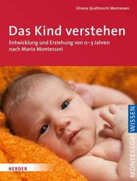 Das Kind verstehen. Entwicklung und Erziehung von 0-3 Jahren nach Maria Montessori