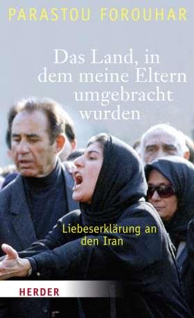 Das Land, in dem meine Eltern umgebracht wurden. Liebeserklärung an den Iran