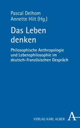 Das Leben denken. Philosophische Anthropologie und Lebensphilosophie im deutsch-französischen Gespräch