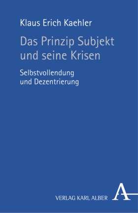 Das Prinzip Subjekt und seine Krisen. Selbstvollendung und Dezentrierung