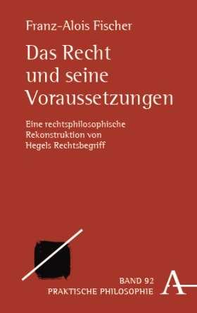 Das Recht und seine Voraussetzungen. Eine rechtsphilosophische Rekonstruktion von Hegels Rechtsbegriff
