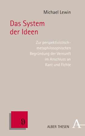 Das System der Ideen. Die Begründung der Vernunft und das Problem der unterschiedlichen Ansprüche im Anschluss an Kant und Fichte