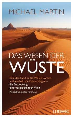 Das Wesen der Wüste. Wie der Sand in die Wüste kommt und weshalb die Dünen singen - die Entdeckung einer faszinierenden Welt