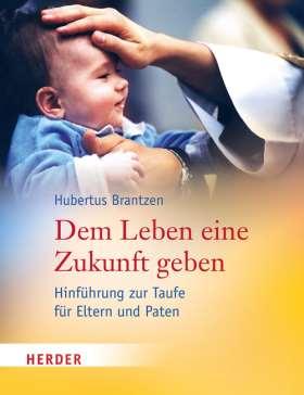 Dem Leben eine Zukunft geben. Hinführung zur Taufe für Eltern und Paten