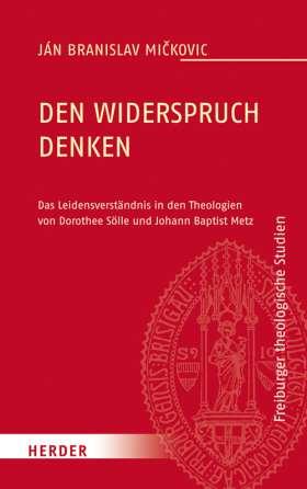 Den Widerspruch denken. Das Leidensverständnis in den Theologien von Dorothee Sölle und Johann Baptist Metz