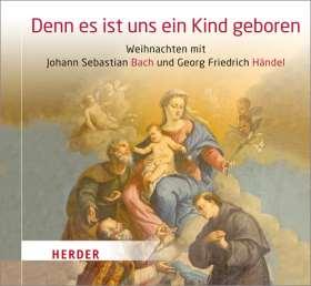 Denn es ist uns ein Kind geboren. Weihnachten mit Johann Sebastian Bach und Georg Friedrich Händel